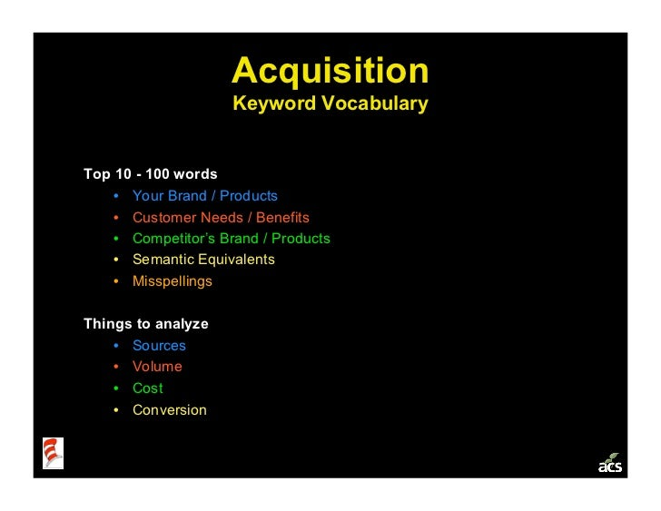 Acquisition                      Keyword Vocabulary   Top 10 - 100 words     • Your Brand / Products     • Customer Need...