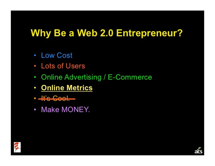 Why Be a Web 2.0 Entrepreneur?  •   Low Cost •   Lots of Users •   Online Advertising / E-Commerce •   Online Metrics ...