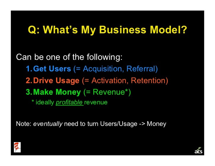 Q: What's My Business Model?  Can be one of the following:    1. Get Users (= Acquisition, Referral)    2. Drive Usage (...
