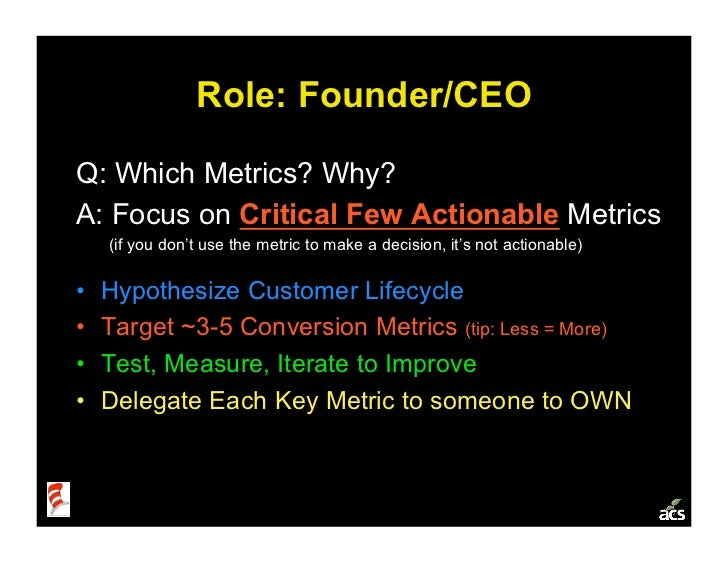 Role: Founder/CEO  Q: Which Metrics? Why? A: Focus on Critical Few Actionable Metrics      (if you don't use the metric to...