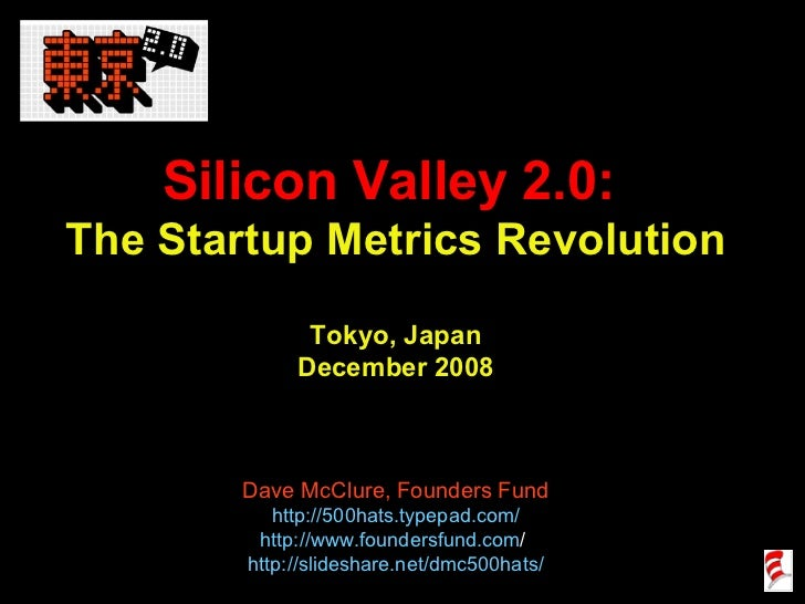 Silicon Valley 2.0:  The Startup Metrics Revolution Tokyo, Japan December 2008 Dave McClure, Founders Fund http://500hats....