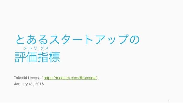 とあるスタートアップの 評価指標 Takaaki Umada / https://medium.com/@tumada/ January 4th, 2016 1 メ ト リ ク ス