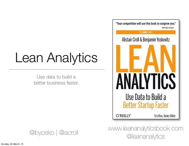 Lean Analytics                         Use data to build a                        better business faster.                 ...