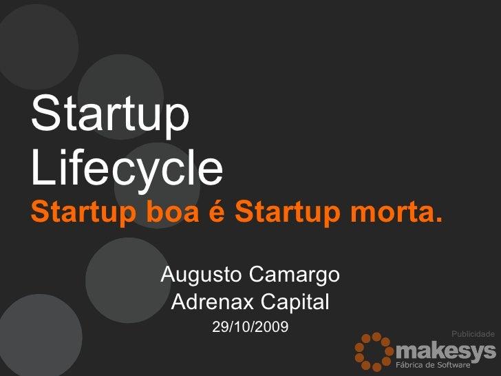 Startup Lifecycle   Startup boa é Startup morta. Augusto Camargo Adrenax Capital 29/10/2009