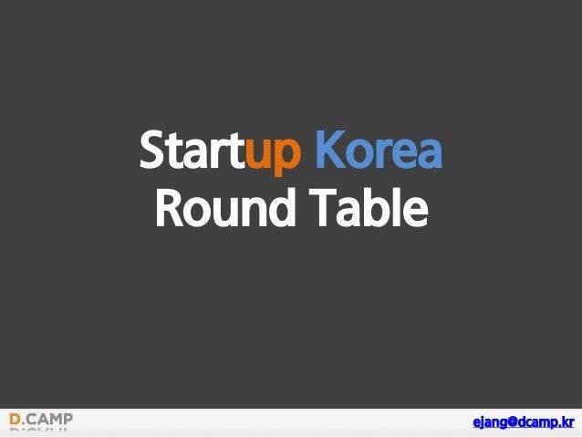 Startup Korea Round Table ejang@dcamp.kr