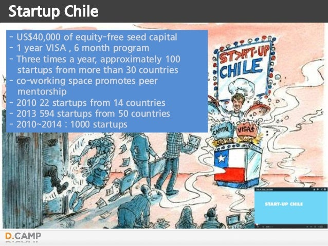Startup Chile - US$40,000 of equity-free seed capital - 1 year VISA , 6 month program - Three times a year, approximately ...