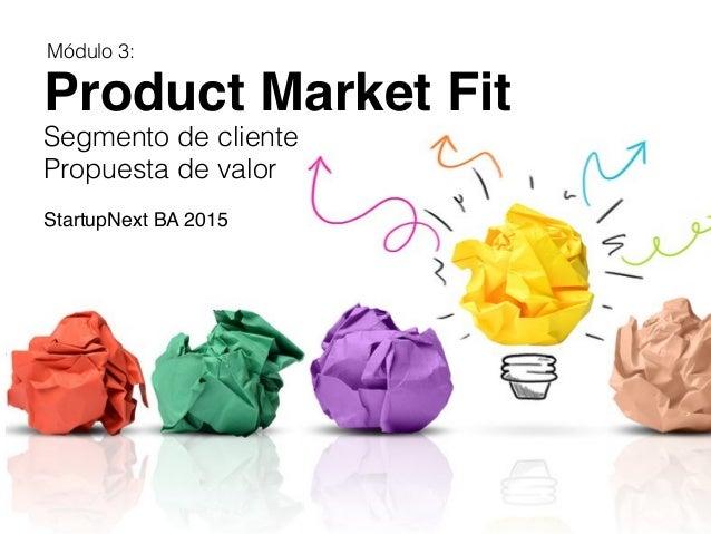 Product Market Fit   Segmento de cliente! Propuesta de valor!    StartupNext BA 2015 Módulo 3:!