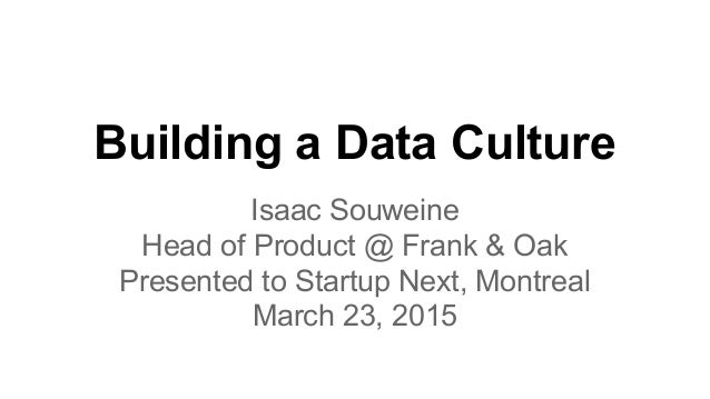 Building a Data Culture Isaac Souweine Head of Product @ Frank & Oak Presented to Startup Next, Montreal March 23, 2015