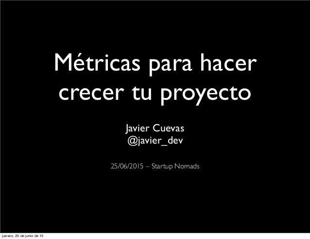 Métricas para hacer crecer tu proyecto Javier Cuevas @javier_dev 25/06/2015 –Startup Nomads jueves, 25 de junio de 15