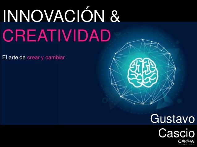 INNOVACIÓN &  CREATIVIDAD  El arte de crear y cambiar  Gustavo  Cascio