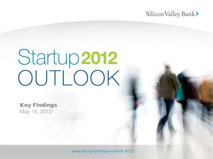 Key FindingsMay 16, 2012               www.svb.com/startup-outlook-2012/