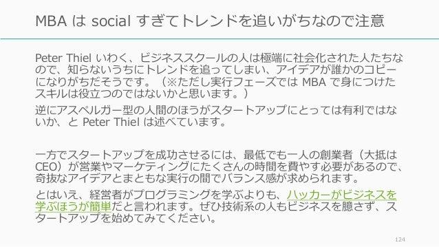 Peter Thiel いわく、ビジネススクールの⼈は極端に社会化された⼈たちな ので、知らないうちにトレンドを追ってしまい、アイデアが誰かのコピー になりがちだそうです。(※ただし実⾏フェーズでは MBA で⾝につけた スキルは役⽴つのではな...