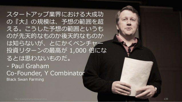 http://paulgraham.com/swan.html 139 スタートアップ業界における⼤成功 の『⼤』の規模は、予想の範囲を超 える。こうした予想の範囲というも のが先天的なものか後天的なものか は知らないが、とにかくベンチャー 投...
