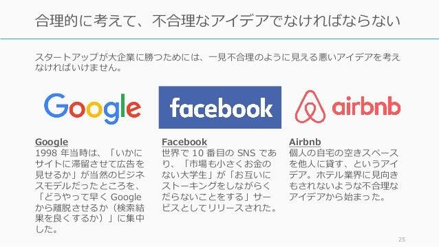 スタートアップが⼤企業に勝つためには、⼀⾒不合理のように⾒える悪いアイデアを考え なければいけません。 25 合理的に考えて、不合理なアイデアでなければならない Google 1998 年当時は、「いかに サイトに滞留させて広告を ⾒せるか」が...