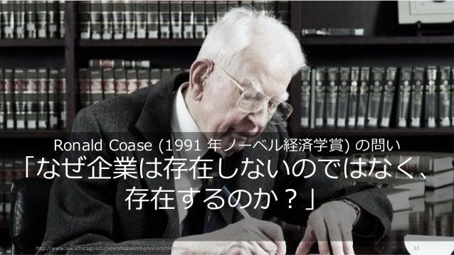 http://www.law.uchicago.edu/news/coaseinmemoriam/slideshow 33 Ronald Coase (1991 年ノーベル経済学賞) の問い 「なぜ企業は存在しないのではなく、 存在するのか?」