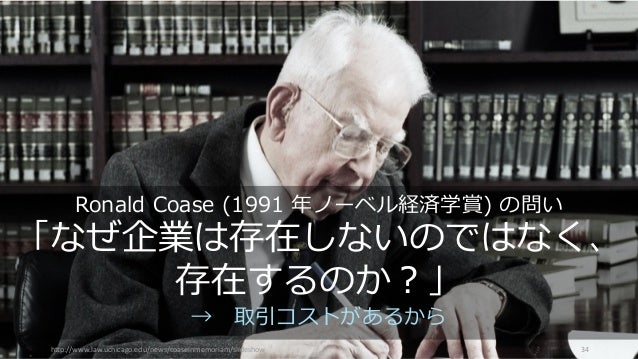 http://www.law.uchicago.edu/news/coaseinmemoriam/slideshow 34 Ronald Coase (1991 年ノーベル経済学賞) の問い 「なぜ企業は存在しないのではなく、 存在するのか?」...