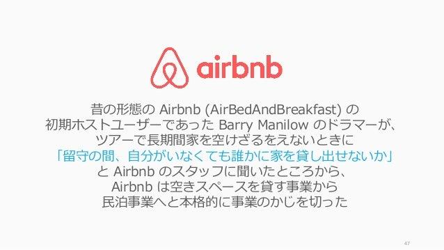 47 昔の形態の Airbnb (AirBedAndBreakfast) の 初期ホストユーザーであった Barry Manilow のドラマーが、 ツアーで⻑期間家を空けざるをえないときに 「留守の間、⾃分がいなくても誰かに家を貸し出せないか...