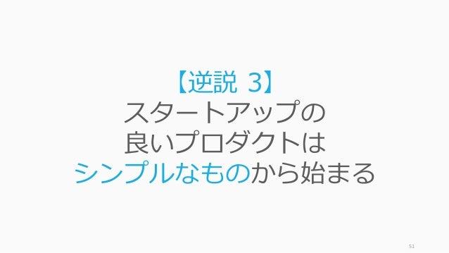 51 【逆説 3】 スタートアップの 良いプロダクトは シンプルなものから始まる