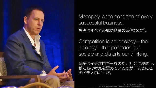 85 Monopoly is the condition of every successful business. 独占はすべての成功企業の条件なのだ。 Competition is an ideology—the ideology—that...