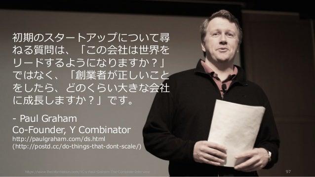 https://www.theinformation.com/YC-s-Paul-Graham-The-Complete-Interview 97 初期のスタートアップについて尋 ねる質問は、「この会社は世界を リードするようになりますか?」 ...