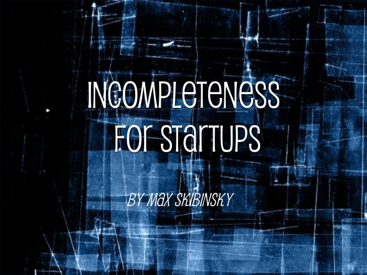Incompleteness  for Startups  By Max Skibinsky