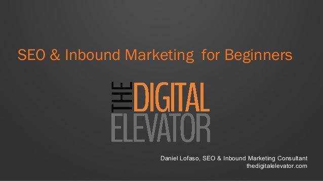 SEO & Inbound Marketing for Beginners Daniel Lofaso, SEO & Inbound Marketing Consultant thedigitalelevator.com