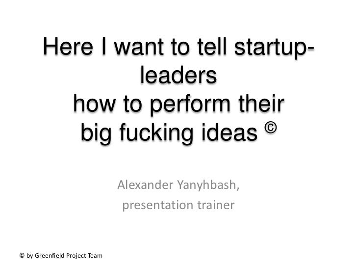Here I want to tell startup-                leaders         how to perform their          big fucking ideas   ©           ...