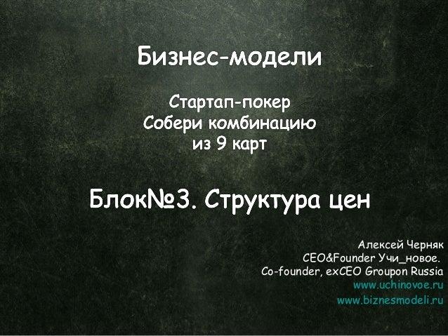 Алексей Черняк CEO&Founder Учи_новое. Co-founder, exCEO Groupon Russia www.uchinovoe.ru www.biznesmodeli.ru