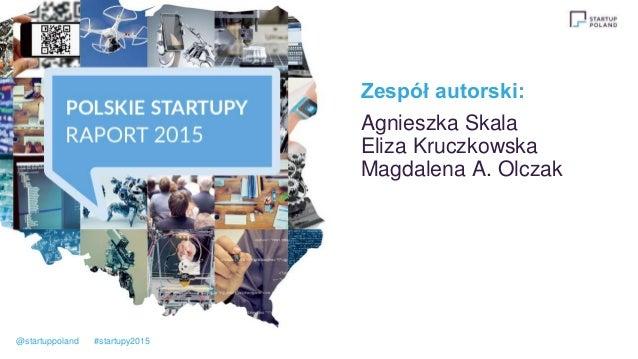 Zespół autorski: Agnieszka Skala Eliza Kruczkowska Magdalena A. Olczak @startuppoland #startupy2015