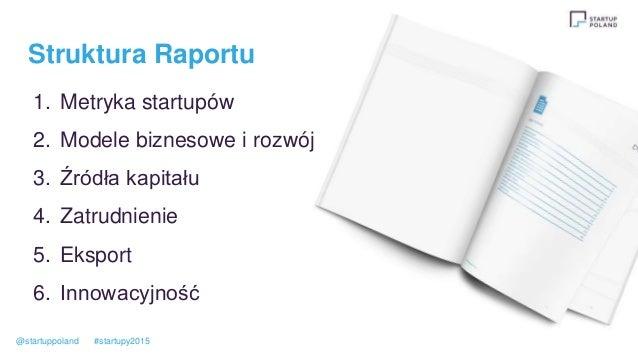 Struktura Raportu 1. Metryka startupów 2. Modele biznesowe i rozwój 3. Źródła kapitału 4. Zatrudnienie 5. Eksport 6. Innow...