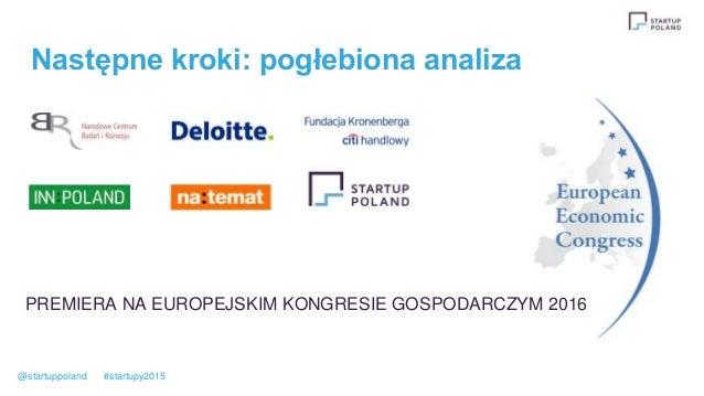 Następne kroki: pogłebiona analiza PREMIERA NA EUROPEJSKIM KONGRESIE GOSPODARCZYM 2016 @startuppoland #startupy2015