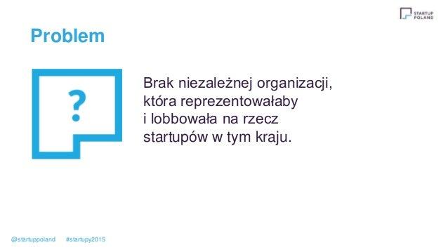 Problem Brak niezależnej organizacji, która reprezentowałaby i lobbowała na rzecz startupów w tym kraju. @startuppoland #s...
