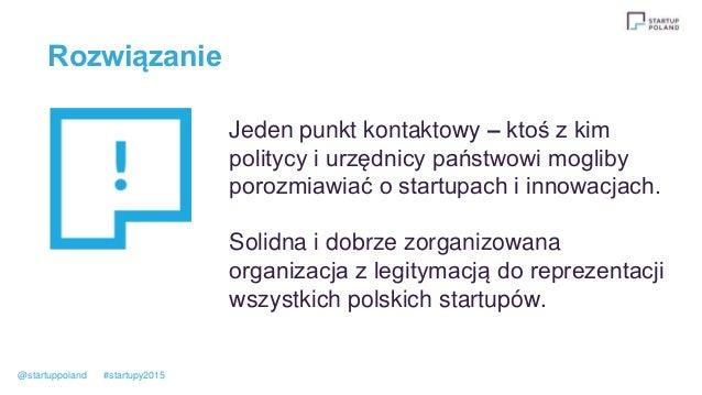 Rozwiązanie Jeden punkt kontaktowy – ktoś z kim politycy i urzędnicy państwowi mogliby porozmiawiać o startupach i innowac...