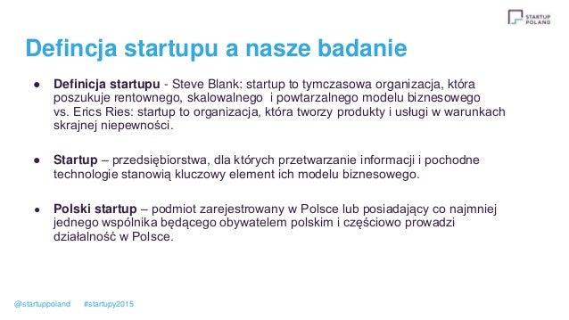 Defincja startupu a nasze badanie ● Definicja startupu - Steve Blank: startup to tymczasowa organizacja, która poszukuje r...