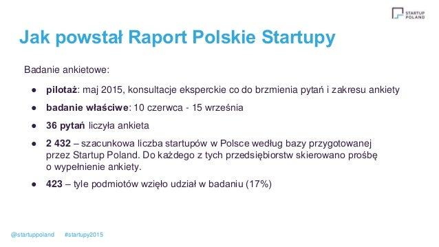 Jak powstał Raport Polskie Startupy Badanie ankietowe: ● pilotaż: maj 2015, konsultacje eksperckie co do brzmienia pytań i...