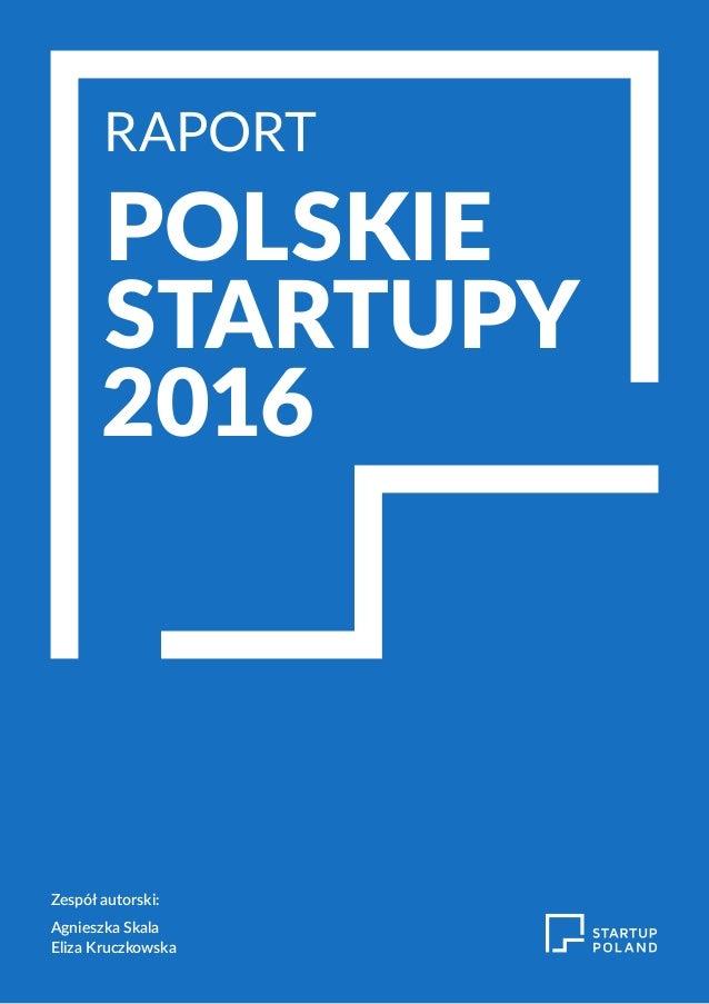 RAPORT POLSKIE STARTUPY 2016 RAPORT POLSKIE STARTUPY 2016 Zespół autorski: Agnieszka Skala Eliza Kruczkowska