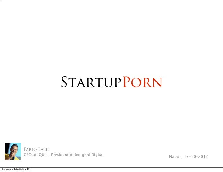 StartupPorn                 Fabio Lalli                 CEO at IQUII - President of Indigeni Digitali   Napoli, 13-10-2012...