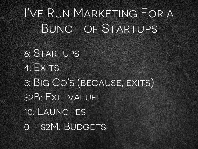 I've Run Marketing For a Bunch of Startups 6: Startups 4: Exits 3: Big Co's (because, exits) $2B: Exit value 10: Launches ...