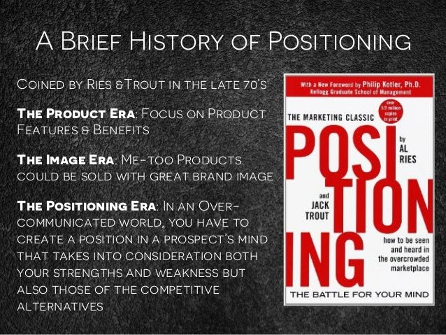 A Brief History of Positioning Coined by Ries &Trout in the late 70's The Product Era: Focus on Product Features & Benefit...