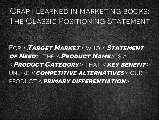 Crap I learned in marketing books: The Classic Positioning Statement For <Target Market> who <Statement of Need>, the <Pro...