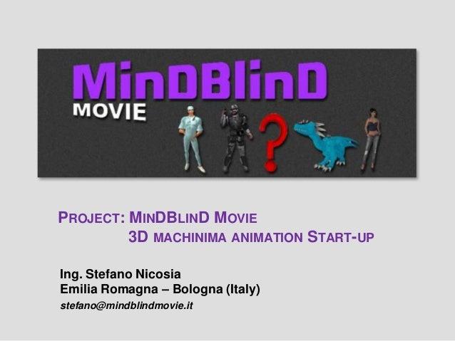 PROJECT: MINDBLIND MOVIE3D MACHINIMA ANIMATION START-UPIng. Stefano NicosiaEmilia Romagna – Bologna (Italy)stefano@mindbli...