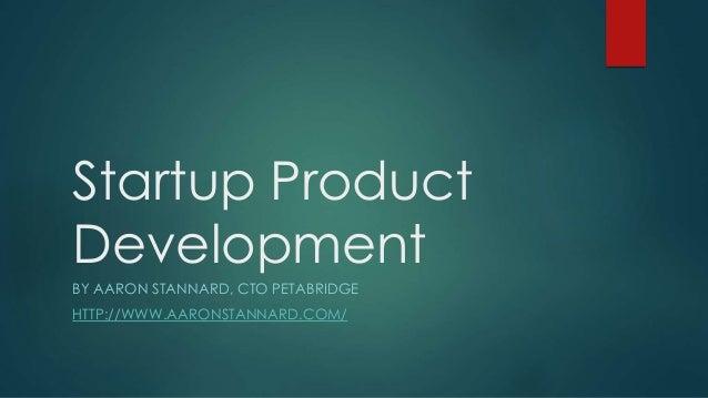 Startup Product Development BY AARON STANNARD, CTO PETABRIDGE HTTP://WWW.AARONSTANNARD.COM/