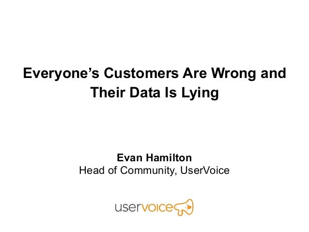 Everyone's Customers Are Wrong andTheir Data Is LyingEvan HamiltonHead of Community, UserVoice