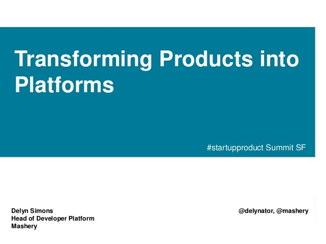 Transforming Products into Platforms #startupproduct Summit SF  Delyn Simons Head of Developer Platform Mashery  @delynato...
