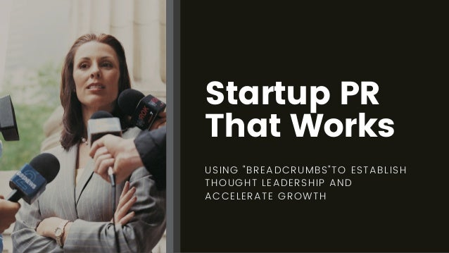 """Startup PR That Works USING """"BREADCRUMBS""""TO ESTABLISH THOUGHT LEADERSHIP AND ACCELERATE GROWTH"""