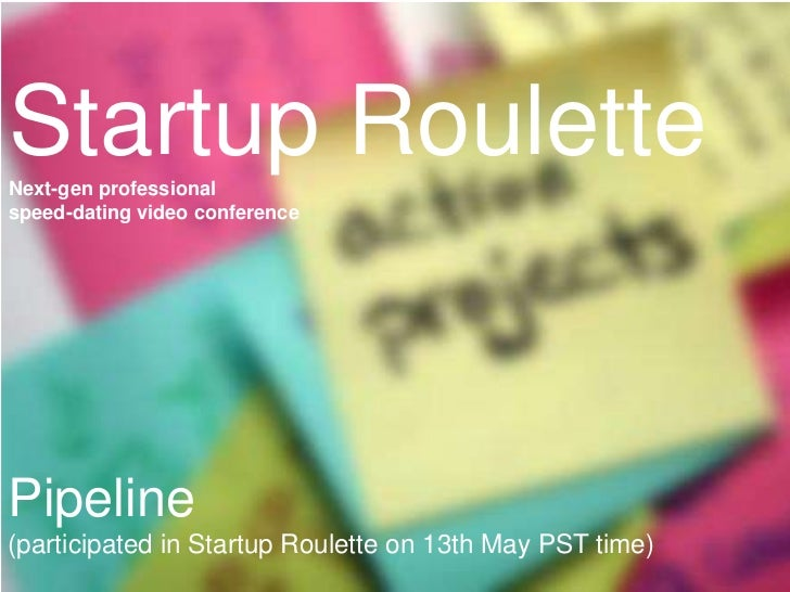 Startup Roulette<br />Next-gen professional speed-dating video conference<br />Project pipeline<br />Pipeline (participate...