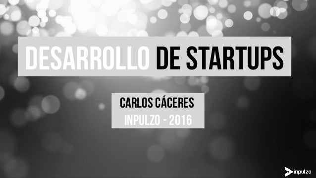 DESARROLLO DE Startups CARLOS CÁCERES INPULZO - 2016