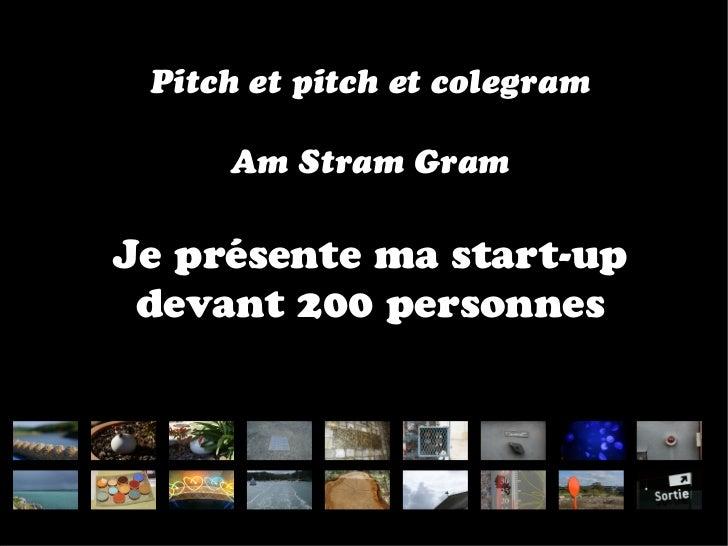 Pitch et pitch et colegram     Am Stram GramJe présente ma start-up devant 200 personnes