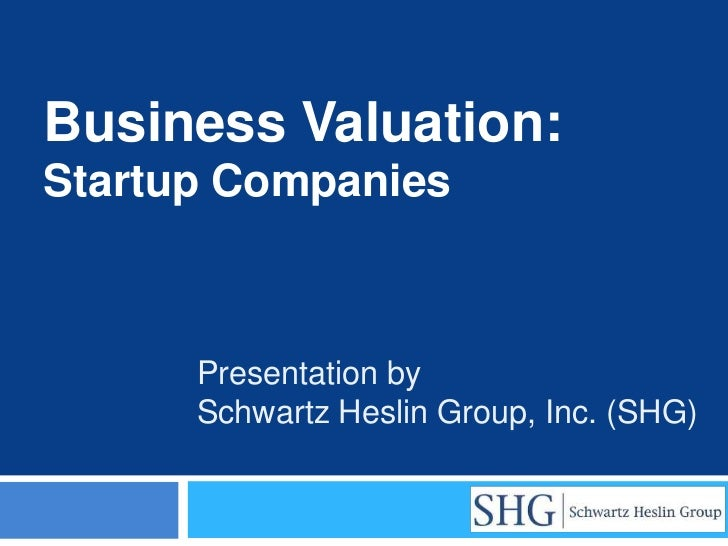Business Valuation:Startup Companies      Presentation by      Schwartz Heslin Group, Inc. (SHG)
