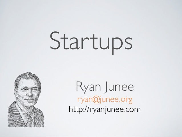 Startups  Ryan Junee    ryan@junee.org http://ryanjunee.com